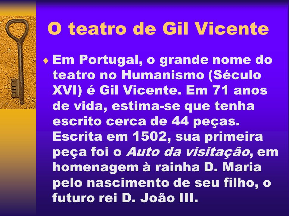 O teatro de Gil Vicente Em Portugal, o grande nome do teatro no Humanismo (Século XVI) é Gil Vicente. Em 71 anos de vida, estima-se que tenha escrito