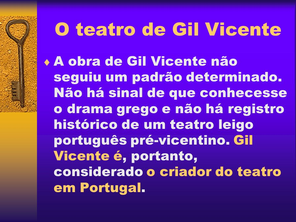 Teatro, crítica e humor Rico e variado, o teatro de Gil Vicente compõe um painel da época e do mundo em que viveu, fazendo uma dramaturgia crítica, ao mesmo tempo satírica e moralizante.