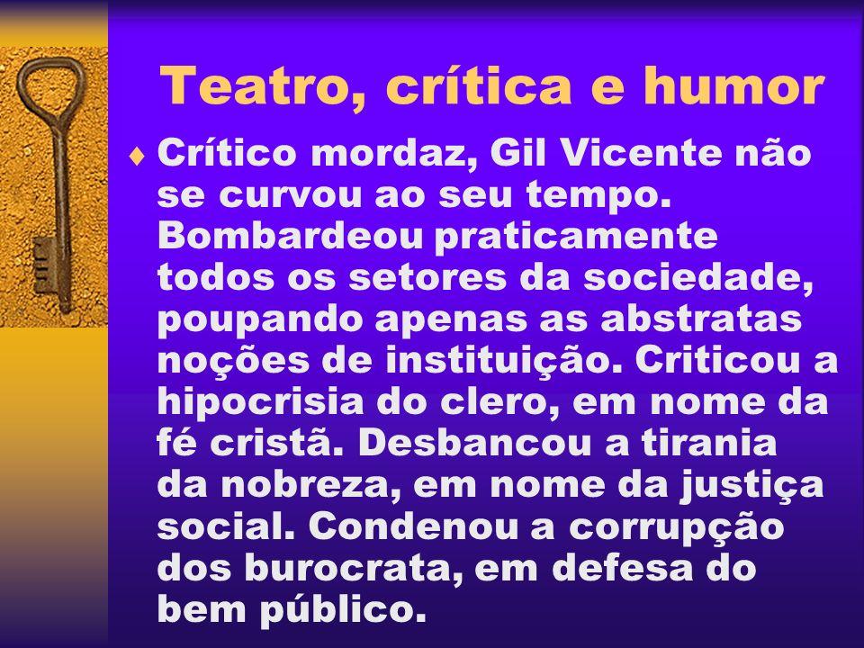 Teatro, crítica e humor Crítico mordaz, Gil Vicente não se curvou ao seu tempo. Bombardeou praticamente todos os setores da sociedade, poupando apenas