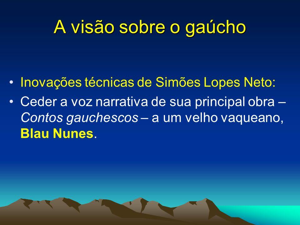 A visão sobre o gaúcho Inovações técnicas de Simões Lopes Neto: Ceder a voz narrativa de sua principal obra – Contos gauchescos – a um velho vaqueano,
