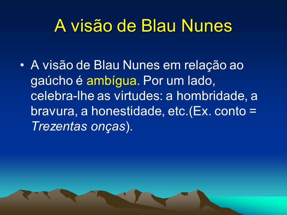 A visão de Blau Nunes A visão de Blau Nunes em relação ao gaúcho é ambígua. Por um lado, celebra-lhe as virtudes: a hombridade, a bravura, a honestida