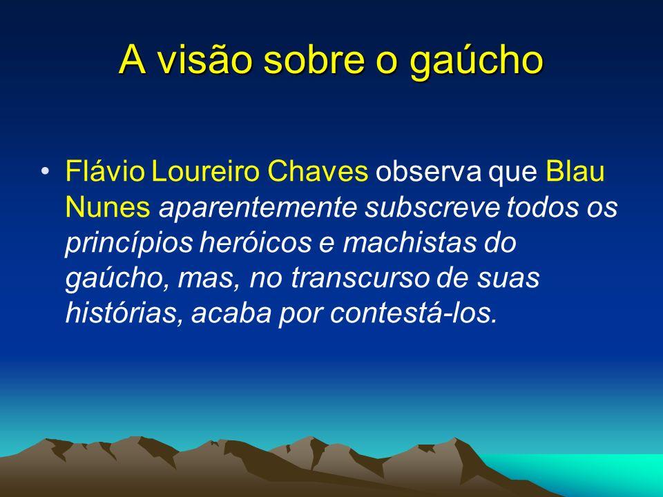 A visão sobre o gaúcho Flávio Loureiro Chaves observa que Blau Nunes aparentemente subscreve todos os princípios heróicos e machistas do gaúcho, mas,