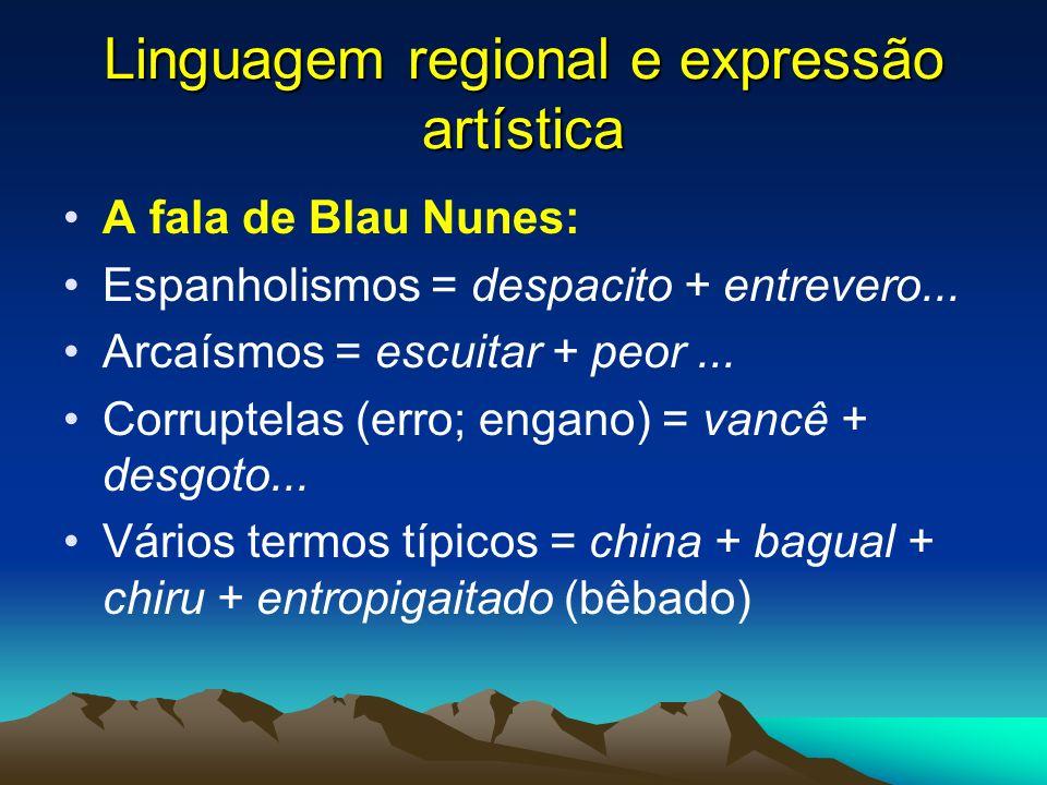 Linguagem regional e expressão artística A fala de Blau Nunes: Espanholismos = despacito + entrevero... Arcaísmos = escuitar + peor... Corruptelas (er