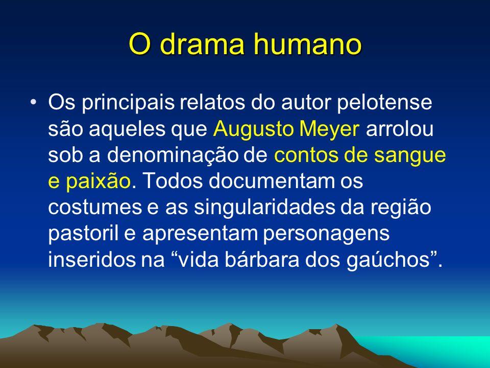 O drama humano Os principais relatos do autor pelotense são aqueles que Augusto Meyer arrolou sob a denominação de contos de sangue e paixão. Todos do