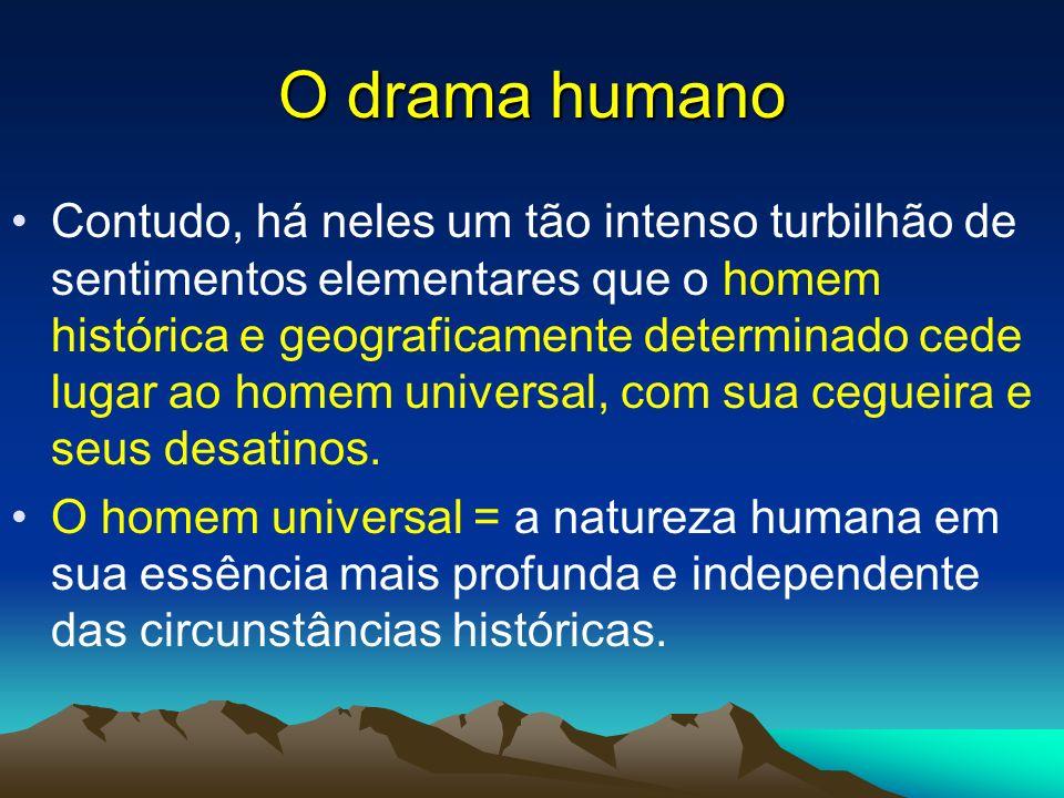 O drama humano Contudo, há neles um tão intenso turbilhão de sentimentos elementares que o homem histórica e geograficamente determinado cede lugar ao
