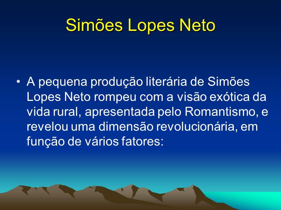 Simões Lopes Neto A pequena produção literária de Simões Lopes Neto rompeu com a visão exótica da vida rural, apresentada pelo Romantismo, e revelou u