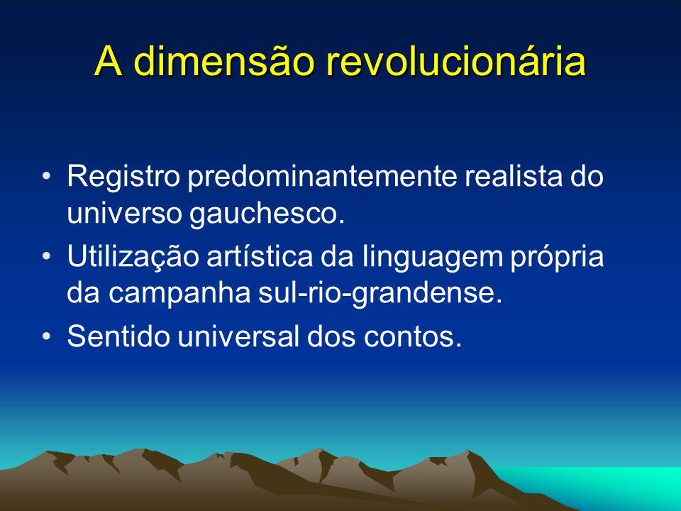 A dimensão revolucionária Registro predominantemente realista do universo gauchesco. Utilização artística da linguagem própria da campanha sul-rio-gra