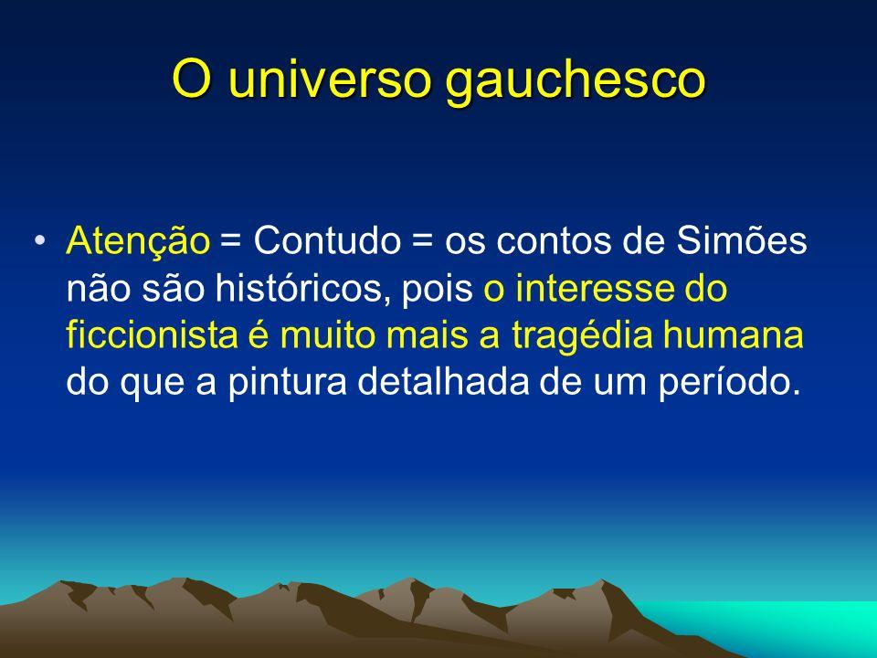 O universo gauchesco Atenção = Contudo = os contos de Simões não são históricos, pois o interesse do ficcionista é muito mais a tragédia humana do que