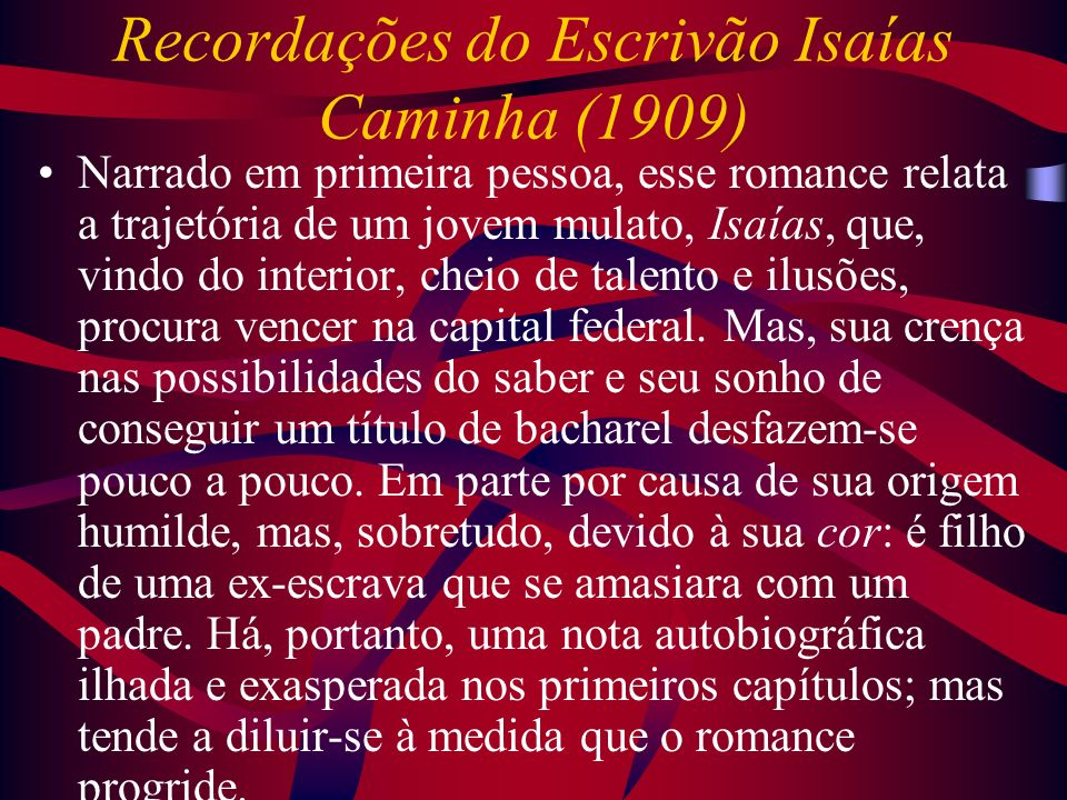 Recordações do Escrivão Isaías Caminha (1909) Narrado em primeira pessoa, esse romance relata a trajetória de um jovem mulato, Isaías, que, vindo do i