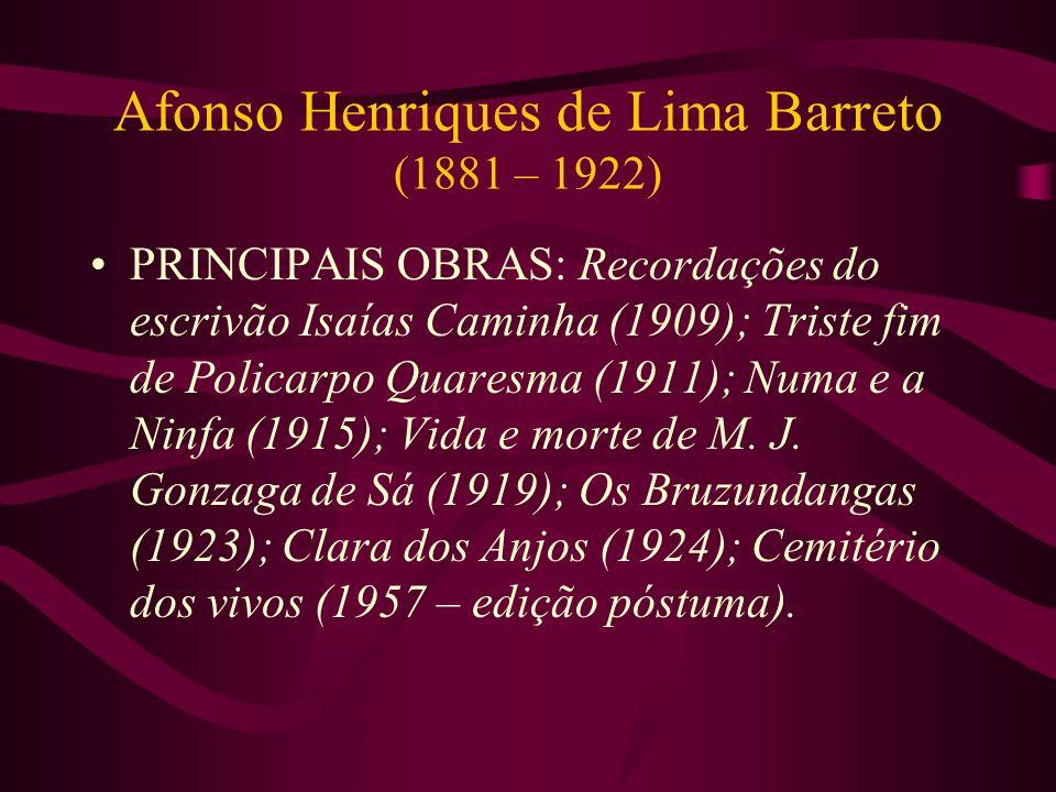 Afonso Henriques de Lima Barreto (1881 – 1922) PRINCIPAIS OBRAS: Recordações do escrivão Isaías Caminha (1909); Triste fim de Policarpo Quaresma (1911