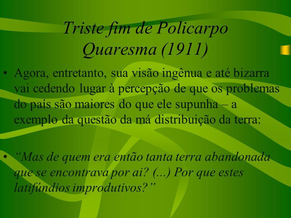 Triste fim de Policarpo Quaresma (1911) Agora, entretanto, sua visão ingênua e até bizarra vai cedendo lugar à percepção de que os problemas do país s