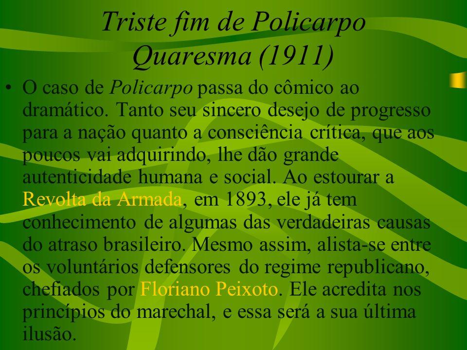 Triste fim de Policarpo Quaresma (1911) O caso de Policarpo passa do cômico ao dramático. Tanto seu sincero desejo de progresso para a nação quanto a