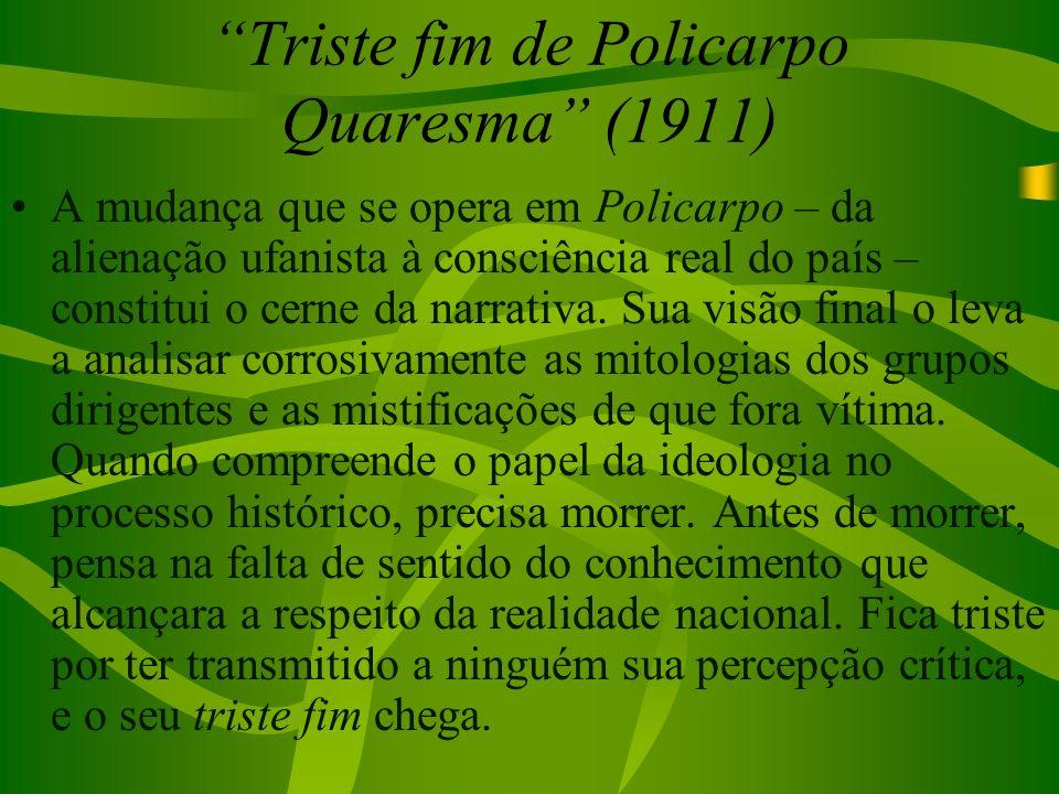 Triste fim de Policarpo Quaresma (1911) A mudança que se opera em Policarpo – da alienação ufanista à consciência real do país – constitui o cerne da