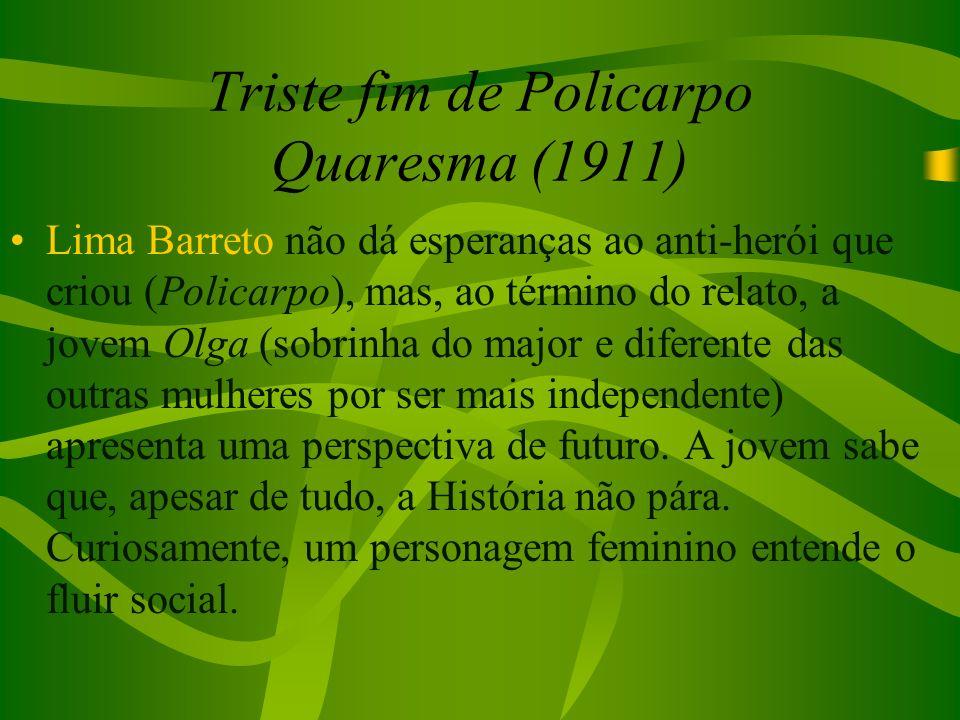 Triste fim de Policarpo Quaresma (1911) Lima Barreto não dá esperanças ao anti-herói que criou (Policarpo), mas, ao término do relato, a jovem Olga (s