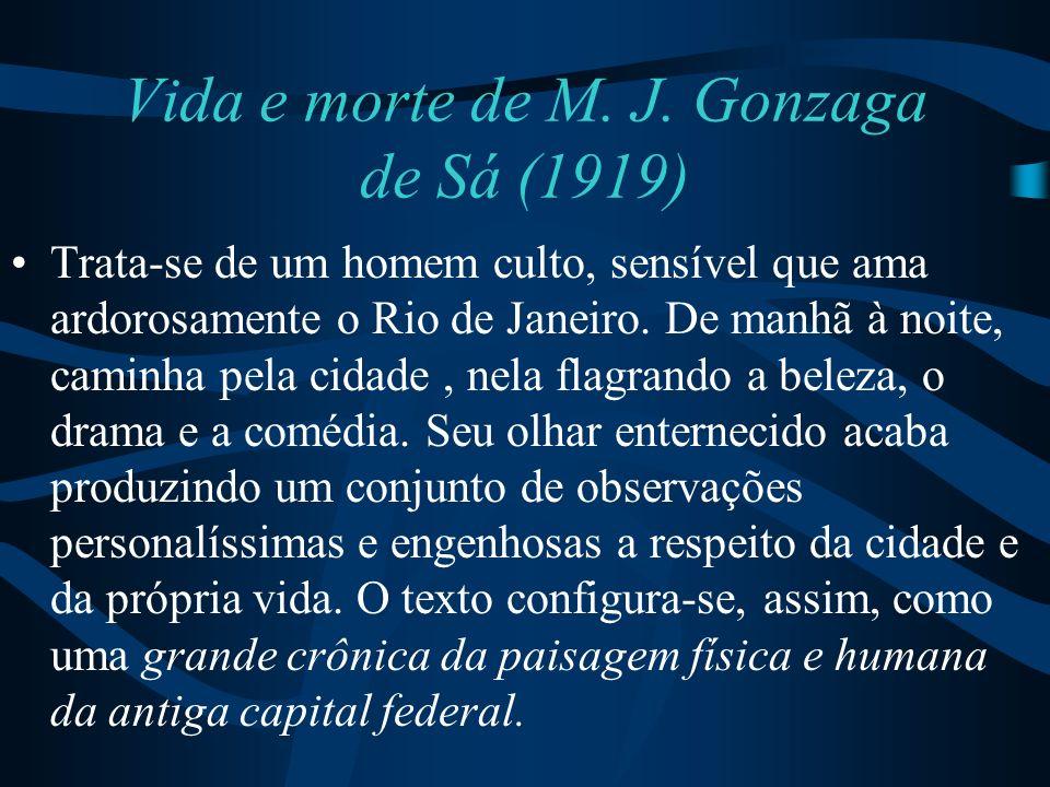 Vida e morte de M. J. Gonzaga de Sá (1919) Trata-se de um homem culto, sensível que ama ardorosamente o Rio de Janeiro. De manhã à noite, caminha pela