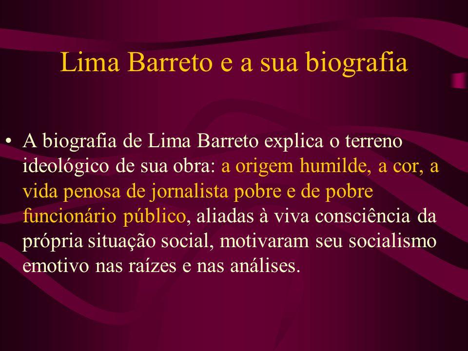 Lima Barreto e a sua biografia A biografia de Lima Barreto explica o terreno ideológico de sua obra: a origem humilde, a cor, a vida penosa de jornali