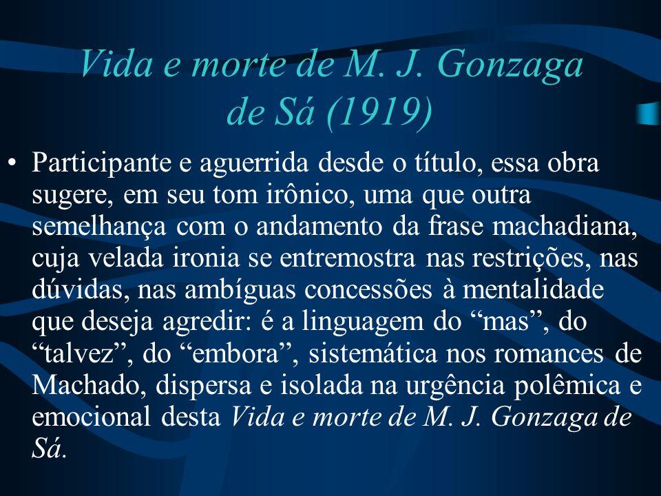 Vida e morte de M. J. Gonzaga de Sá (1919) Participante e aguerrida desde o título, essa obra sugere, em seu tom irônico, uma que outra semelhança com