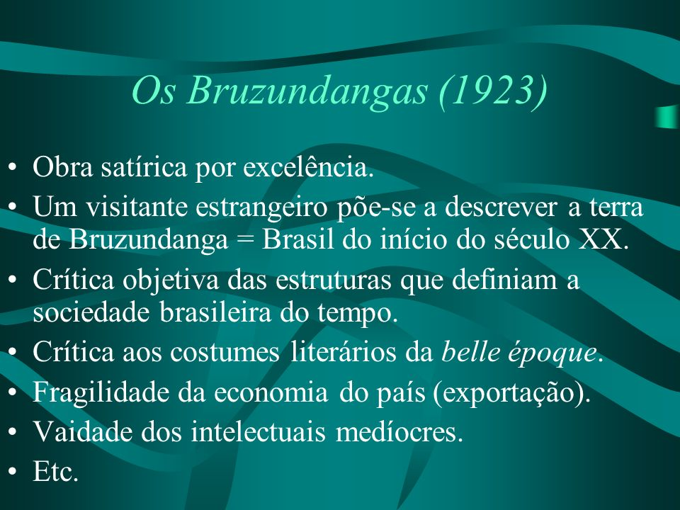 Os Bruzundangas (1923) Obra satírica por excelência. Um visitante estrangeiro põe-se a descrever a terra de Bruzundanga = Brasil do início do século X