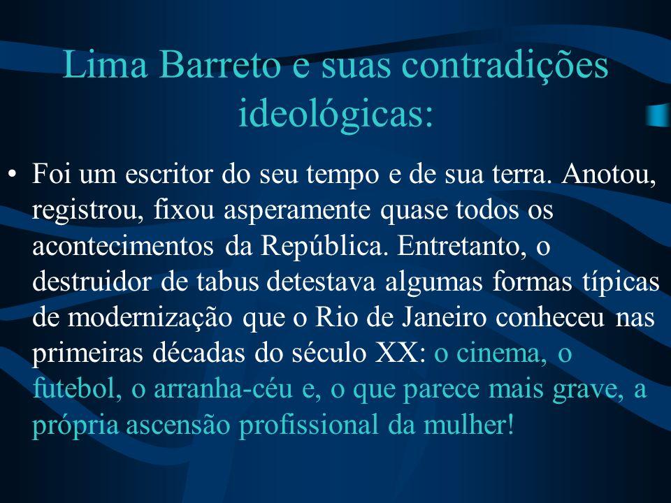 Lima Barreto e suas contradições ideológicas: Foi um escritor do seu tempo e de sua terra. Anotou, registrou, fixou asperamente quase todos os acontec