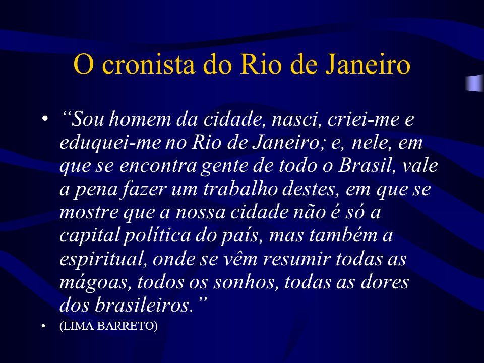 O cronista do Rio de Janeiro Sou homem da cidade, nasci, criei-me e eduquei-me no Rio de Janeiro; e, nele, em que se encontra gente de todo o Brasil,