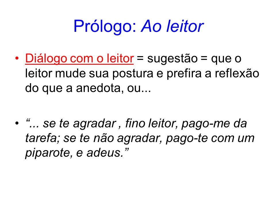 Prólogo: Ao leitor Diálogo com o leitor = sugestão = que o leitor mude sua postura e prefira a reflexão do que a anedota, ou......