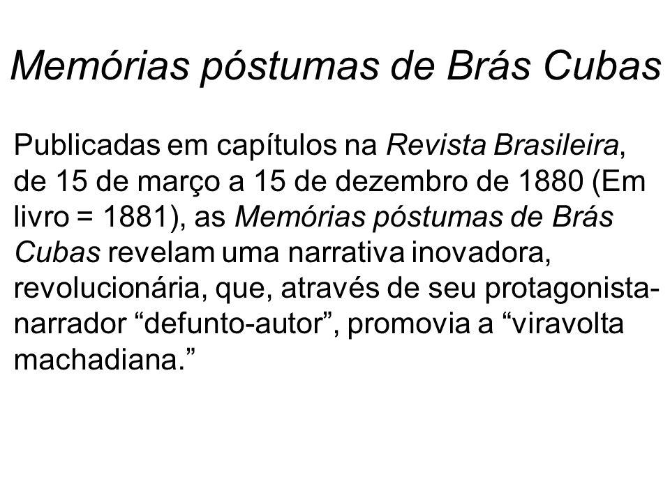 Memórias póstumas de Brás Cubas Publicadas em capítulos na Revista Brasileira, de 15 de março a 15 de dezembro de 1880 (Em livro = 1881), as Memórias póstumas de Brás Cubas revelam uma narrativa inovadora, revolucionária, que, através de seu protagonista- narrador defunto-autor, promovia a viravolta machadiana.