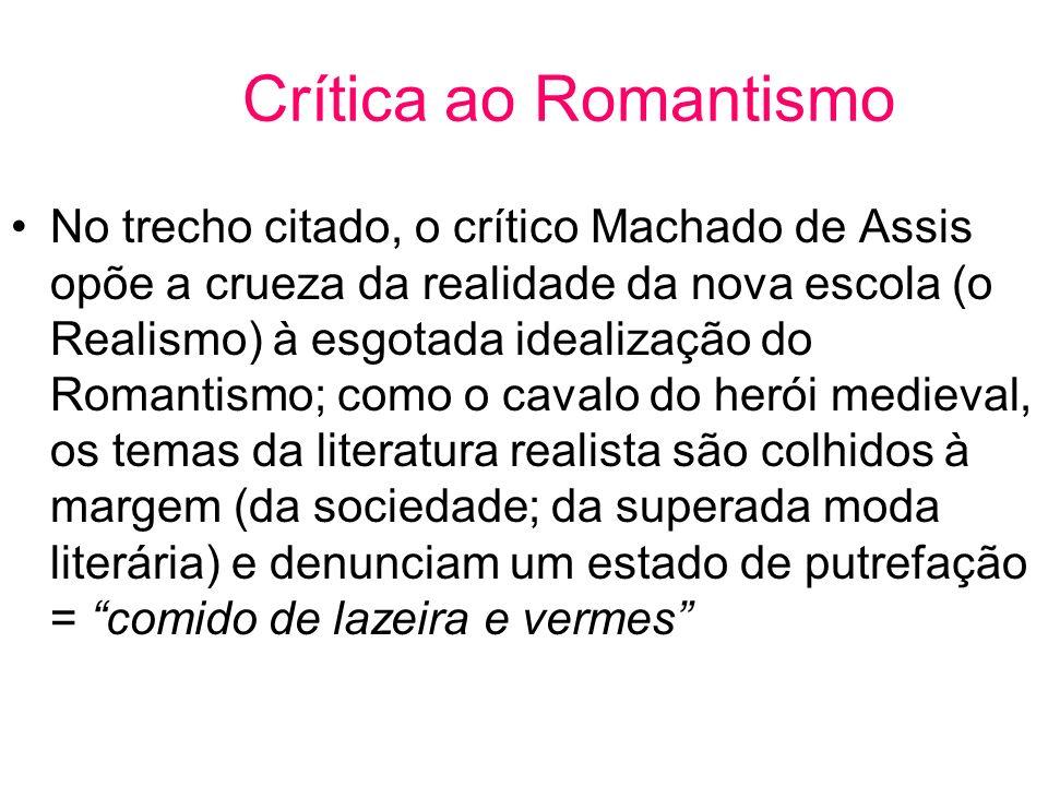 Crítica ao Romantismo No trecho citado, o crítico Machado de Assis opõe a crueza da realidade da nova escola (o Realismo) à esgotada idealização do Romantismo; como o cavalo do herói medieval, os temas da literatura realista são colhidos à margem (da sociedade; da superada moda literária) e denunciam um estado de putrefação = comido de lazeira e vermes