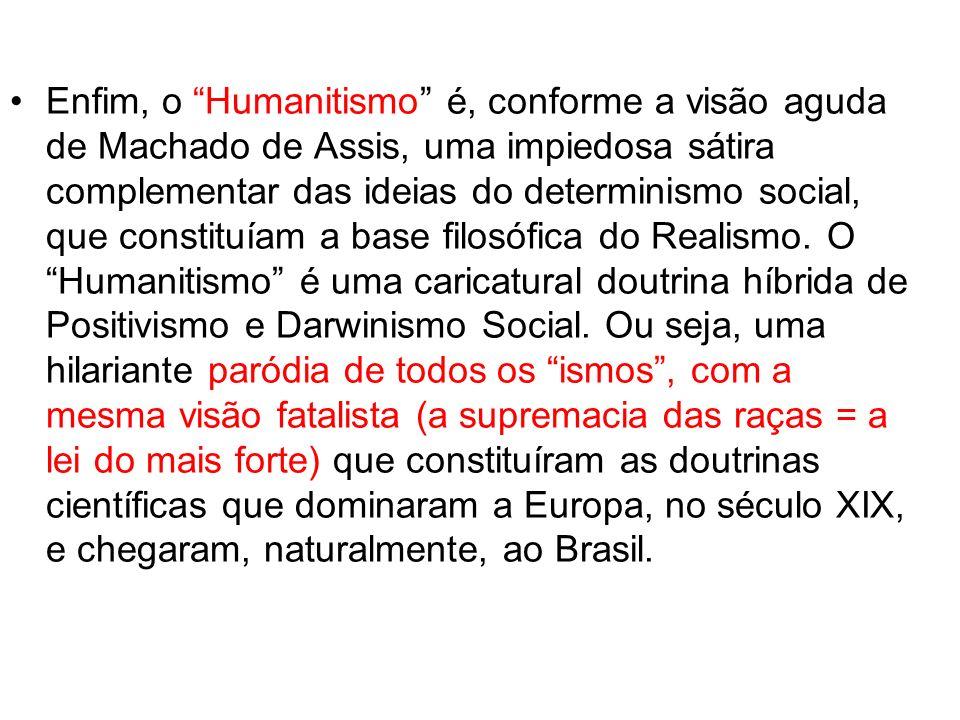 Enfim, o Humanitismo é, conforme a visão aguda de Machado de Assis, uma impiedosa sátira complementar das ideias do determinismo social, que constituíam a base filosófica do Realismo.