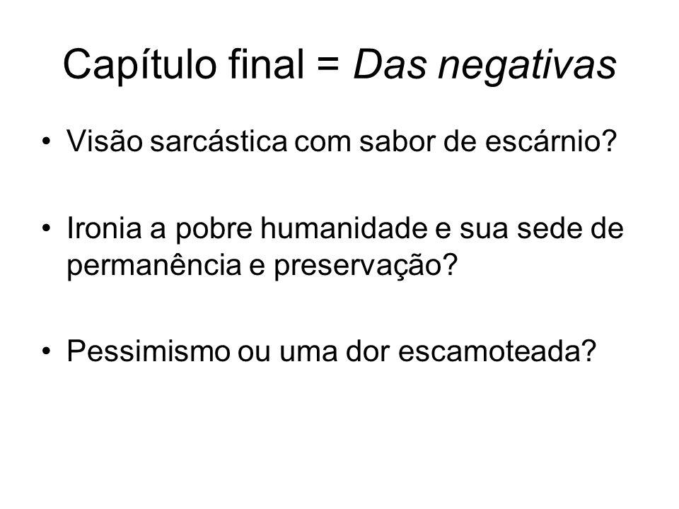 Capítulo final = Das negativas Visão sarcástica com sabor de escárnio.