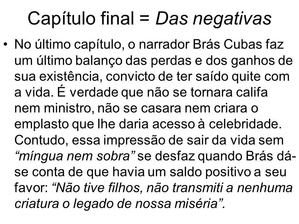 Capítulo final = Das negativas No último capítulo, o narrador Brás Cubas faz um último balanço das perdas e dos ganhos de sua existência, convicto de ter saído quite com a vida.