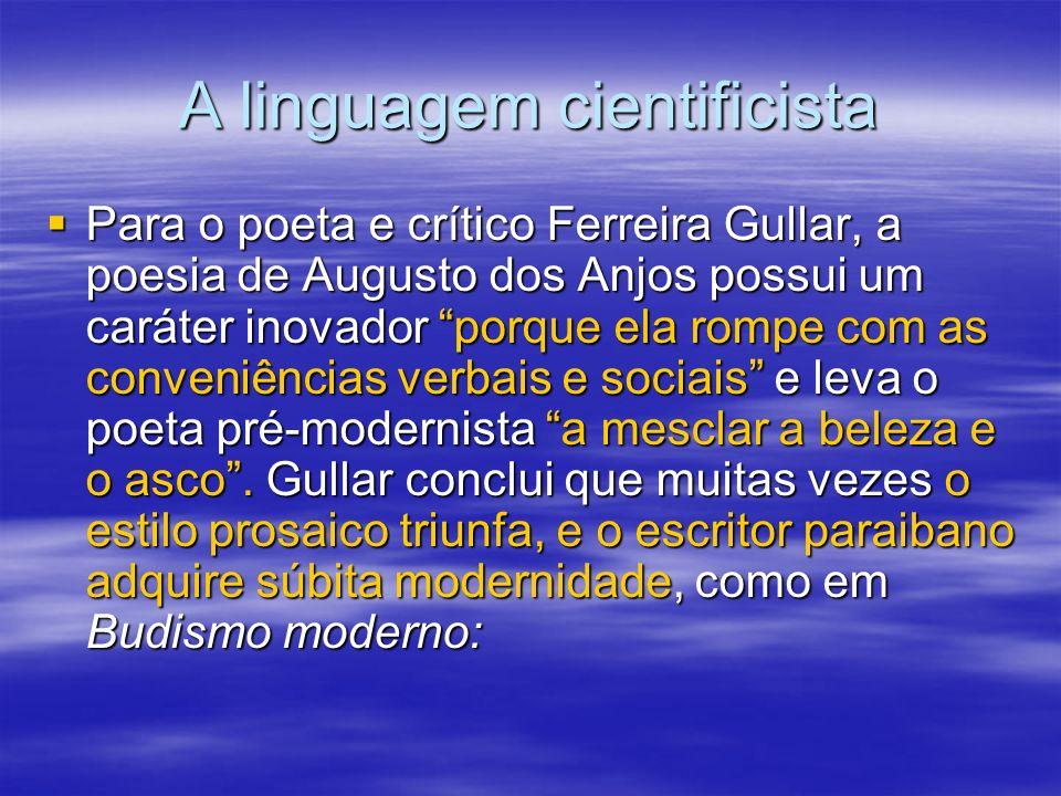 A linguagem cientificista Para o poeta e crítico Ferreira Gullar, a poesia de Augusto dos Anjos possui um caráter inovador porque ela rompe com as con