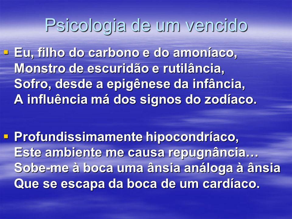 Psicologia de um vencido Eu, filho do carbono e do amoníaco, Monstro de escuridão e rutilância, Sofro, desde a epigênese da infância, A influência má