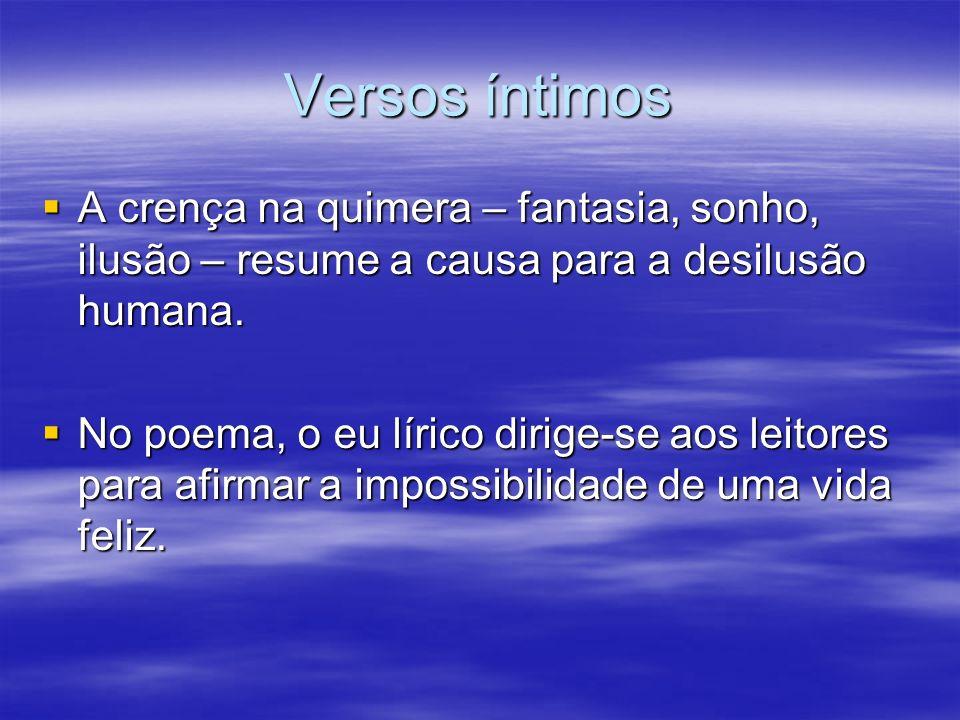 Versos íntimos A crença na quimera – fantasia, sonho, ilusão – resume a causa para a desilusão humana. A crença na quimera – fantasia, sonho, ilusão –
