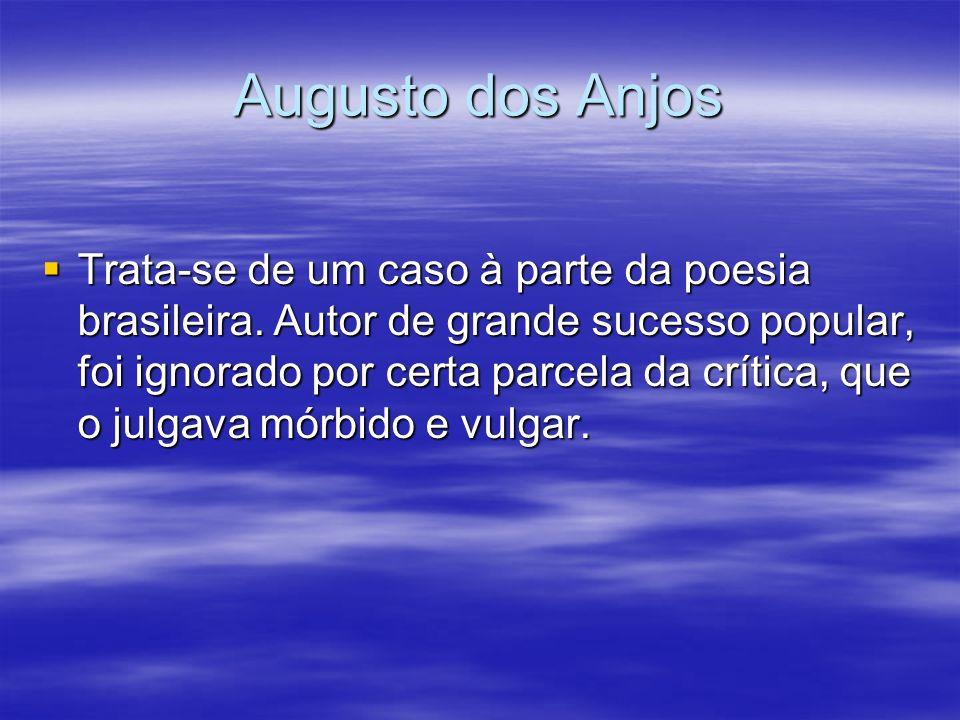 Augusto dos Anjos Trata-se de um caso à parte da poesia brasileira. Autor de grande sucesso popular, foi ignorado por certa parcela da crítica, que o
