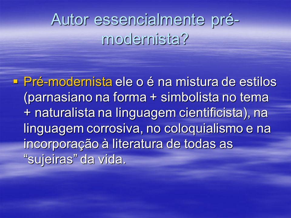 Autor essencialmente pré- modernista? Pré-modernista ele o é na mistura de estilos (parnasiano na forma + simbolista no tema + naturalista na linguage