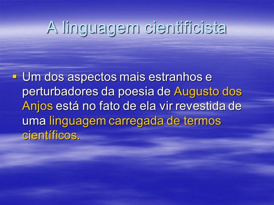 A linguagem cientificista Um dos aspectos mais estranhos e perturbadores da poesia de Augusto dos Anjos está no fato de ela vir revestida de uma lingu