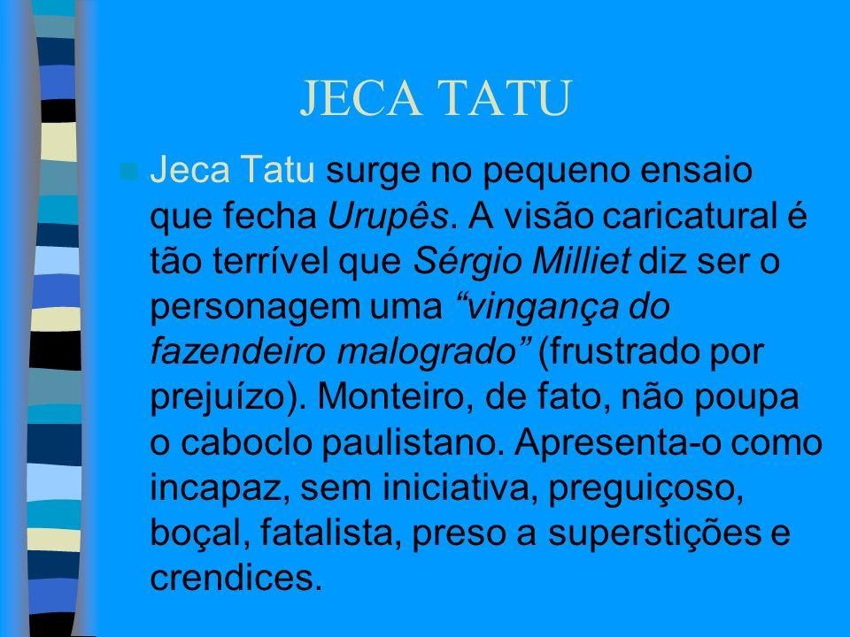 JECA TATU Jeca Tatu surge no pequeno ensaio que fecha Urupês. A visão caricatural é tão terrível que Sérgio Milliet diz ser o personagem uma vingança