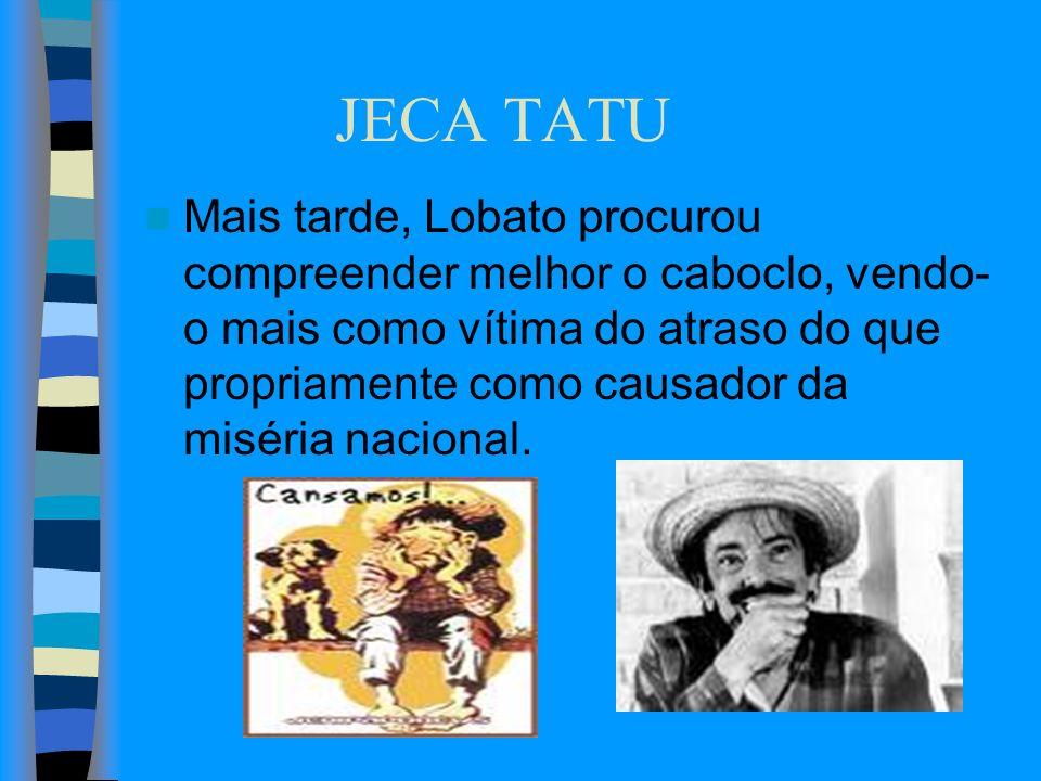 JECA TATU Mais tarde, Lobato procurou compreender melhor o caboclo, vendo- o mais como vítima do atraso do que propriamente como causador da miséria n