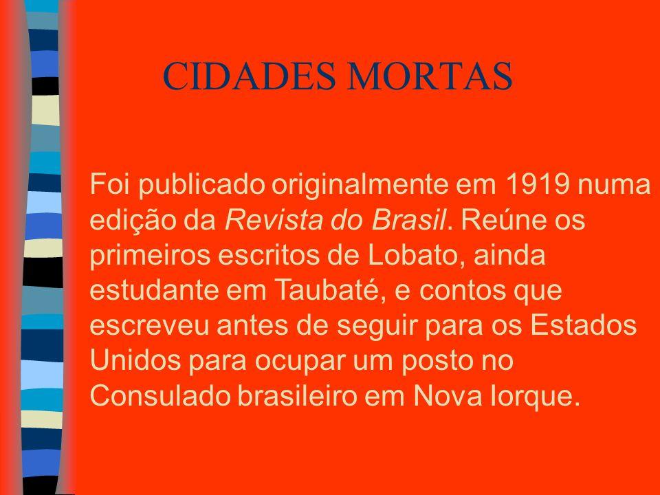 CIDADES MORTAS Foi publicado originalmente em 1919 numa edição da Revista do Brasil. Reúne os primeiros escritos de Lobato, ainda estudante em Taubaté