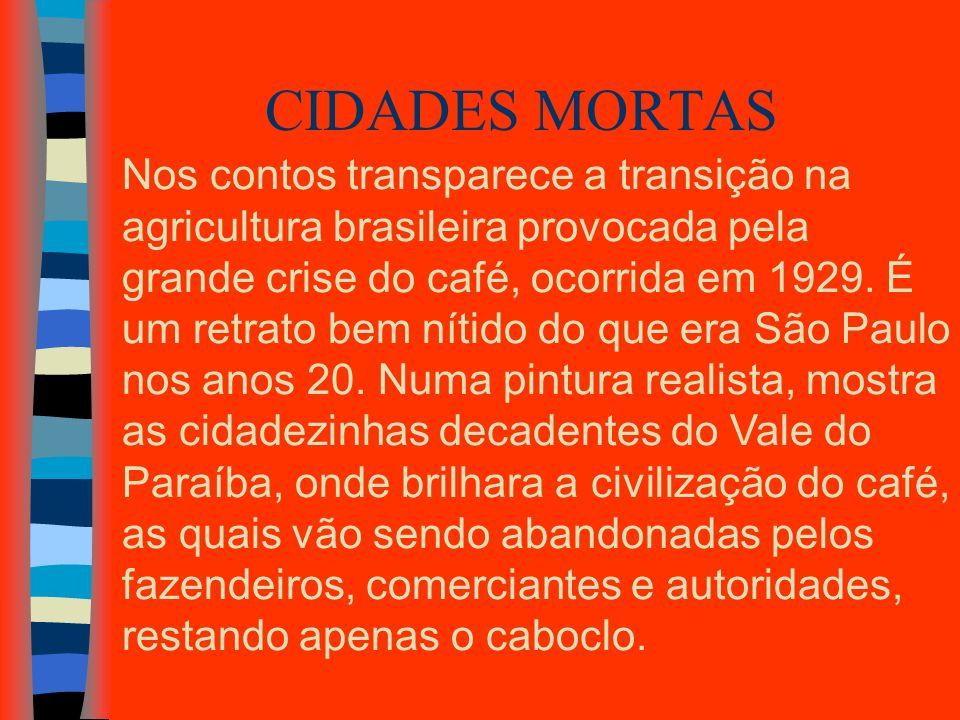CIDADES MORTAS Nos contos transparece a transição na agricultura brasileira provocada pela grande crise do café, ocorrida em 1929. É um retrato bem ní