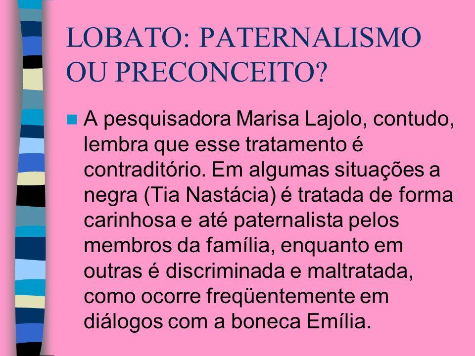 LOBATO: PATERNALISMO OU PRECONCEITO? A pesquisadora Marisa Lajolo, contudo, lembra que esse tratamento é contraditório. Em algumas situações a negra (
