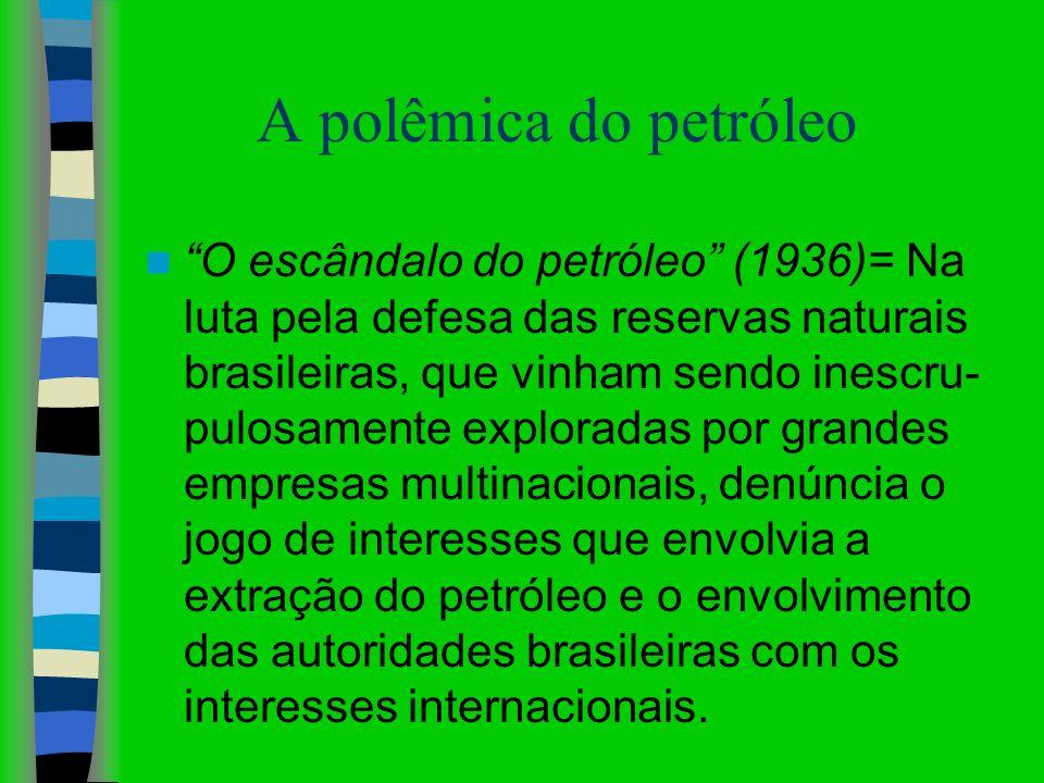 A polêmica do petróleo O escândalo do petróleo (1936)= Na luta pela defesa das reservas naturais brasileiras, que vinham sendo inescru- pulosamente ex