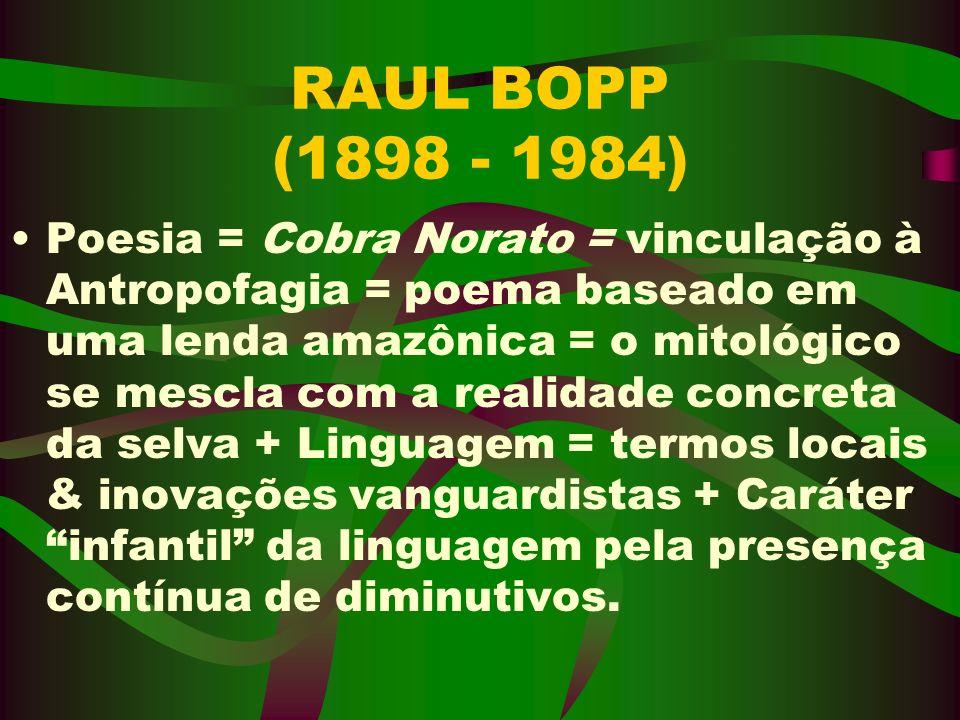 RAUL BOPP (1898 - 1984) Poesia = Cobra Norato = vinculação à Antropofagia = poema baseado em uma lenda amazônica = o mitológico se mescla com a realid
