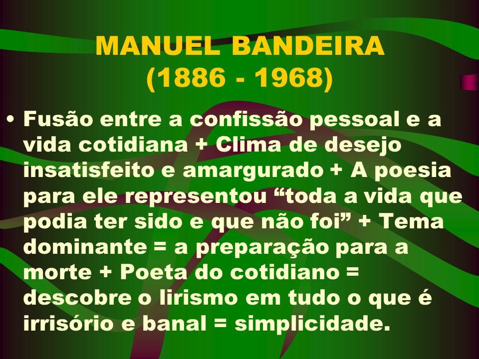 MANUEL BANDEIRA (1886 - 1968) Fusão entre a confissão pessoal e a vida cotidiana + Clima de desejo insatisfeito e amargurado + A poesia para ele repre