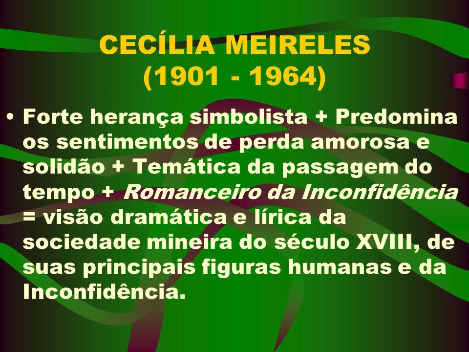 CECÍLIA MEIRELES (1901 - 1964) Forte herança simbolista + Predomina os sentimentos de perda amorosa e solidão + Temática da passagem do tempo + Romanc