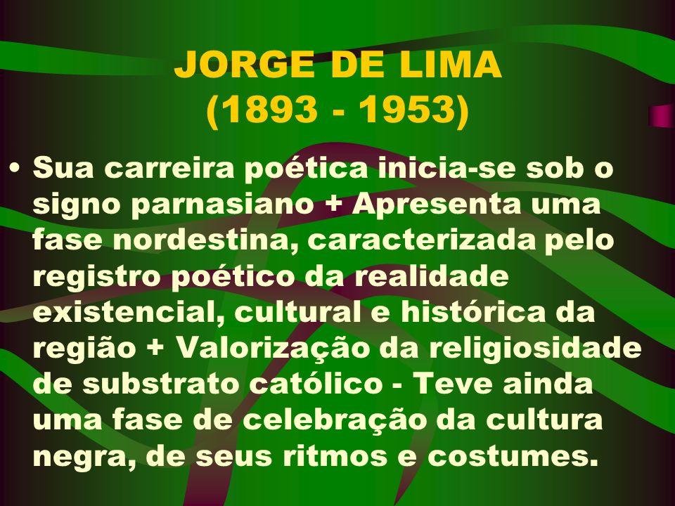 JORGE DE LIMA (1893 - 1953) Sua carreira poética inicia-se sob o signo parnasiano + Apresenta uma fase nordestina, caracterizada pelo registro poético
