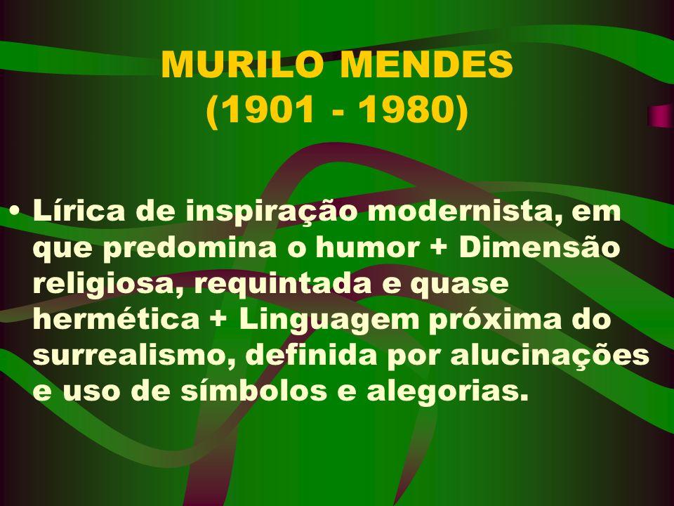 MURILO MENDES (1901 - 1980) Lírica de inspiração modernista, em que predomina o humor + Dimensão religiosa, requintada e quase hermética + Linguagem p