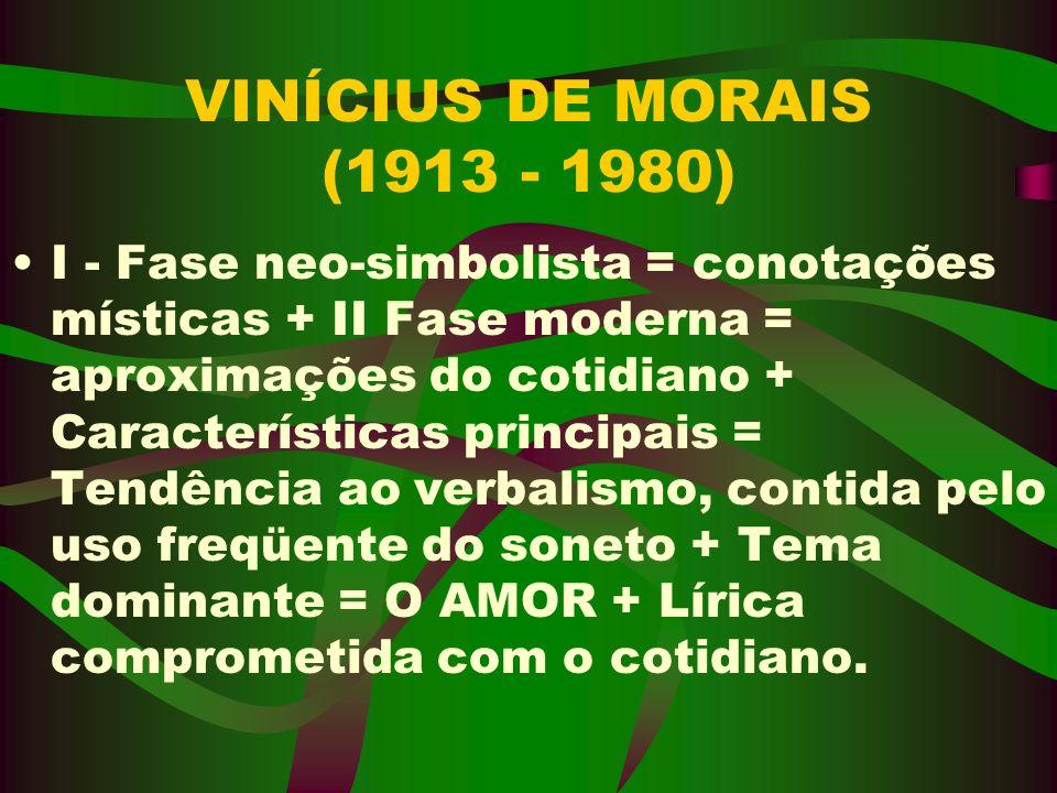 VINÍCIUS DE MORAIS (1913 - 1980) I - Fase neo-simbolista = conotações místicas + II Fase moderna = aproximações do cotidiano + Características princip