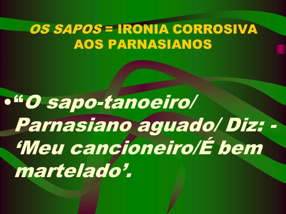 OS SAPOS = IRONIA CORROSIVA AOS PARNASIANOS O sapo-tanoeiro/ Parnasiano aguado/ Diz: - Meu cancioneiro/É bem martelado.