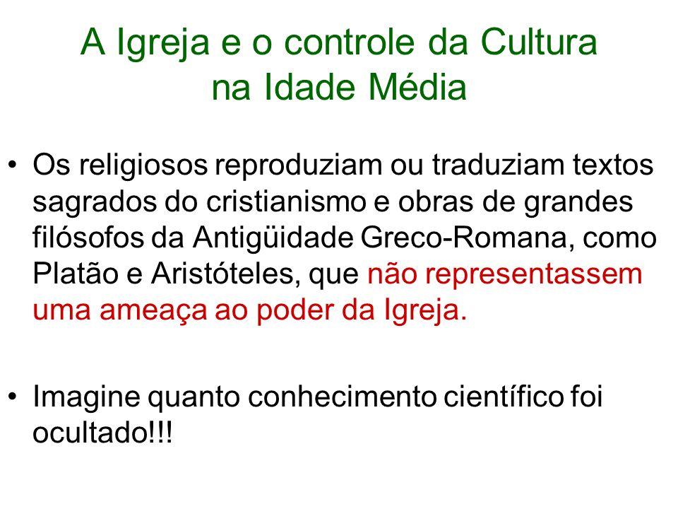 A Igreja e o controle da Cultura na Idade Média Os religiosos reproduziam ou traduziam textos sagrados do cristianismo e obras de grandes filósofos da